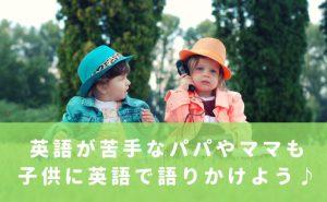 英語が苦手なパパやママも子供に英語で話しかけよう!