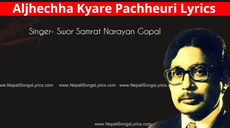 Aljhechha kyare pachheuri lyrics - Narayan Gopal