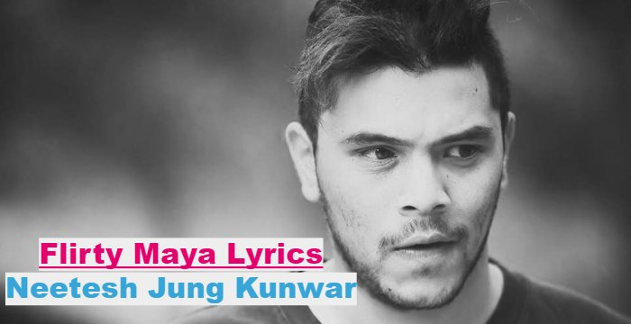Flirty Maya Lyrics - Neetesh Jung Kunwar (English+नेपाली) | Neetesh Jung Kunwar Songs Lyrics, Chords, Tabs | Neplych