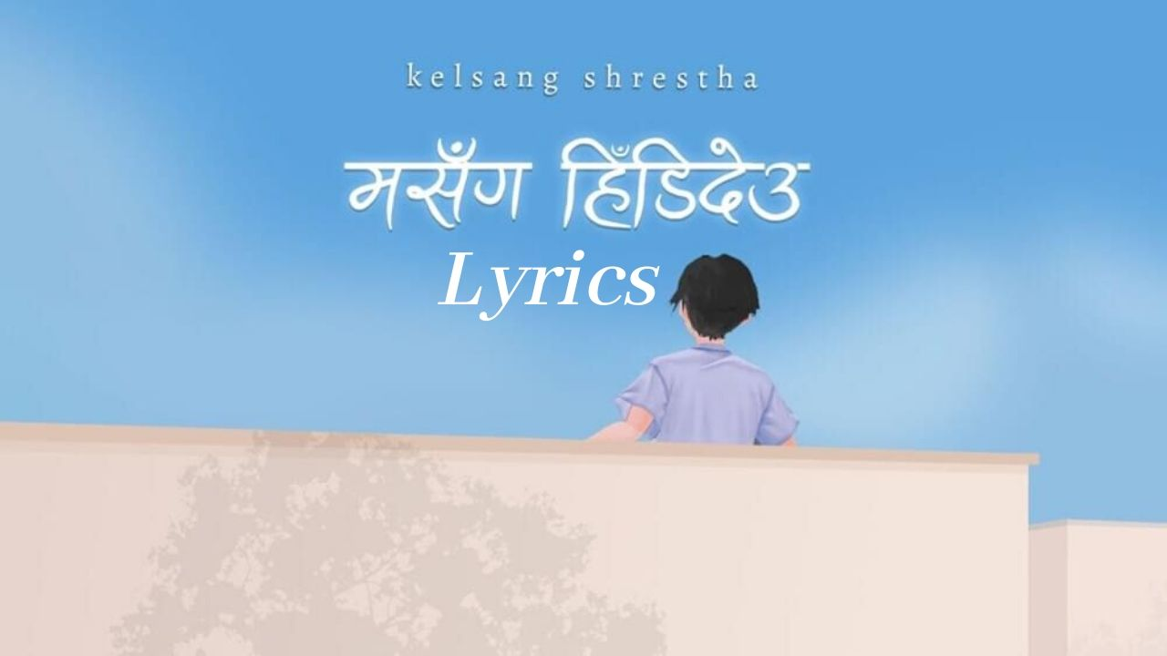Ma Sanga Hidideu Lyrics – Kelsang Shrestha | Kelsang Shrestha Songs Lyrics, Chords, Mp3, Tabs