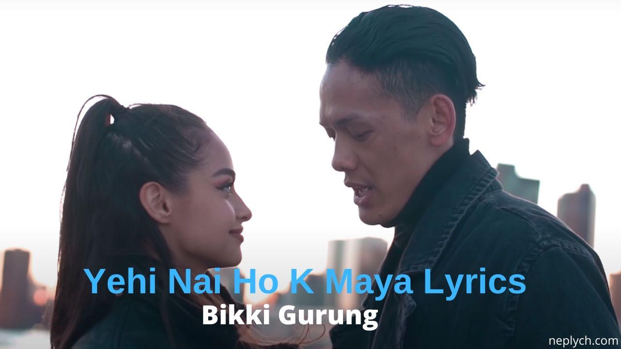 Yehi Nai Ho K Maya Lyrics – Bikki Gurung