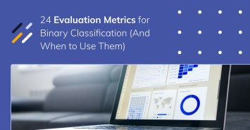 24 Evaluation Metrics for Binary Classification (And When to Use Them)