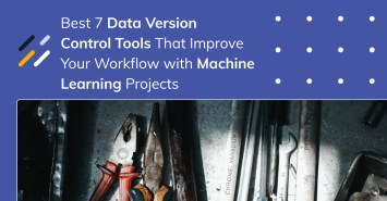 Best 7 Data Version Control Tools That Improve Your Workflow with Machine Learning Projects