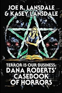 Joe R. Lansdale & Kasey Lansdale's Terror is our Business: Dana Roberts' Casebook of Horrors