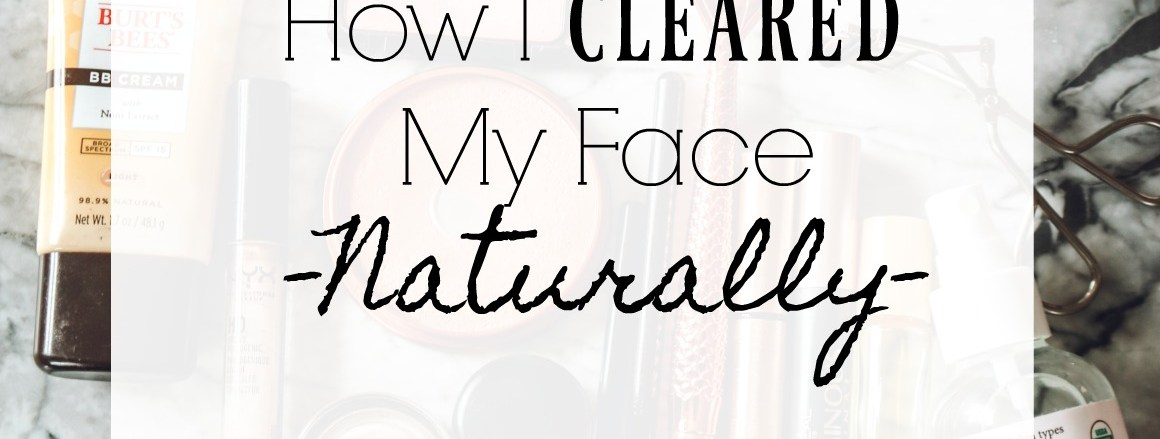 How I Cleared Up My Face Naturally- My Routine