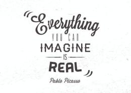 """""""Everything you can imagine is real"""" Pablo Picasso"""
