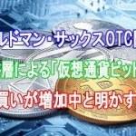 ゴールドマン・サックスOTC関係者、超富裕層による「仮想通貨ビットコイン」買いが増加中と明かす