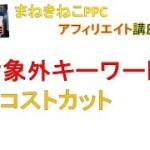 【PPCアフィリエイト】対象外キーワードでコストカット