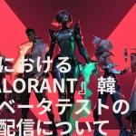 【VALORANT】公式Newsトピックスが更新。日本クローズドβの遅延が明らかに。公開の目途が立たず国内インフルエンサーが韓国サーバーにアクセスする事態へ【ヴァロラント】