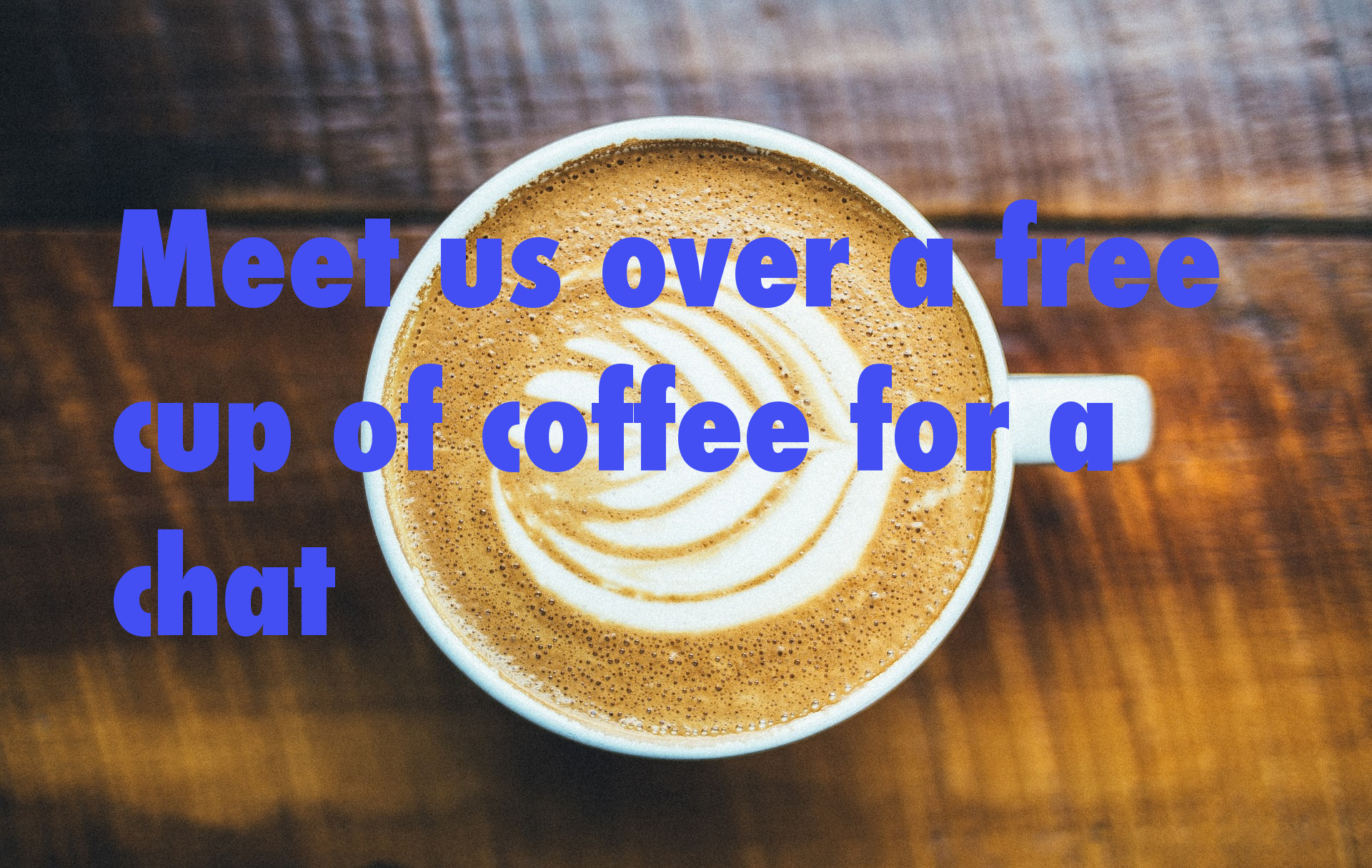 Meet us over a free cup of coffee for a chat