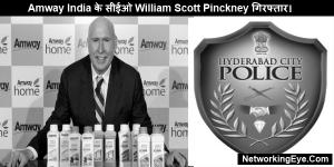 Amway India के सीईओ William Scott Pinckney गिरफ्तार।