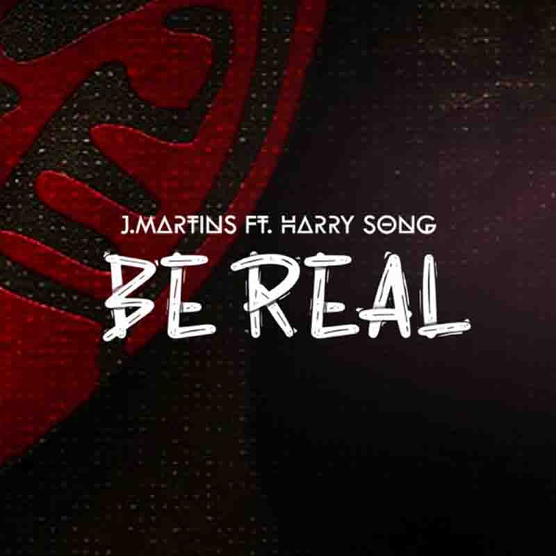 J Martins – Be Real Ft. Harry Song