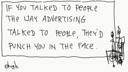 Würdest Du mit den Leuten reden wie die Werbung es tut, dann würden sie Dir ins Gesicht schlagen
