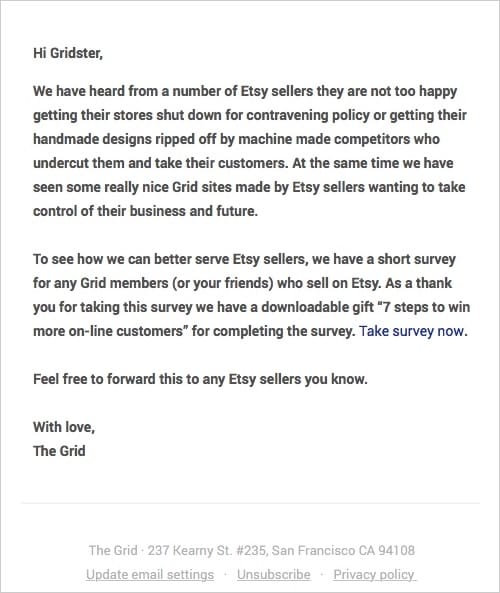 "Hi Gridster,   We have heard from a number of Etsy sellers they are not too happy getting their stores shut down for contravening policy or getting their handmade designs ripped off by machine made competitors who undercut them and take their customers. At the same time we have seen some really nice Grid sites made by Etsy sellers wanting to take control of their business and future.  To see how we can better serve Etsy sellers, we have a short survey for any Grid members (or your friends) who sell on Etsy. As a thank you for taking this survey we have a downloadable gift ""7 steps to win more on-line customers"" for completing the survey. Take survey now.  Feel free to forward this to any Etsy sellers you know.  With love, The Grid"