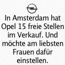 Erstaunliches Resultat eines Amsterdamer Stellenanzeigen Experiments von Opel und J. Walter Thompson: Opel Anzeige: 8 weibliche, 76 männliche Bewerber. Fiktive Anzeige: 41 weibliche, 15 männliche Bewerber.
