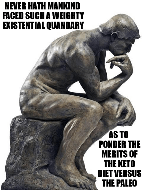 """Statue of a man in deep thought. Text reads: """"Never hath mankind faced such a weighty existential quandary as to ponder the merits of the keto diet versus the paleo"""""""