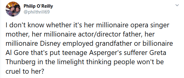 I don't know whether it's her millionaire opera singer mother, her millionaire actor/director father, her millionaire Disney employed grandfather or billionaire Al Gore that's put teenage Asperger's sufferer Greta Thunberg in the limelight thinking people won't be cruel to her?