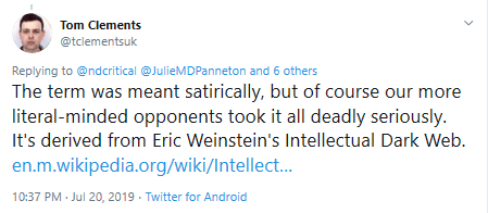 Tom Clement tweets: The term was meant satirically, but of course our more literal-minded opponents took it all deadly seriously. It's derived from Eric Weinstein's Intellectual Dark Web. Links wikipedia link.
