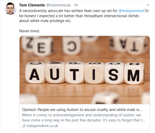 "Tweet by Tom Clements: A neurodiversity advocate has written their own op-ed for the @Independent. To be honest I expected a lot better than threadbare intersectional cliches about white male privilege etc. Never mind. Link to an independent article: ""People are using Autism to excuse cruelty and white male vi.."""