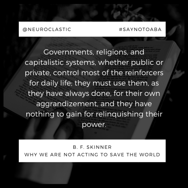 "Quote from B.F. Skinner - ""Governments, religions, and capitalistic systems, whether public or private, control most of the reinforcers for daily life; the must use them, as they have always done, for their own aggrandizement, and they have nothing to gain by relinquishing power. @neuroclastic"