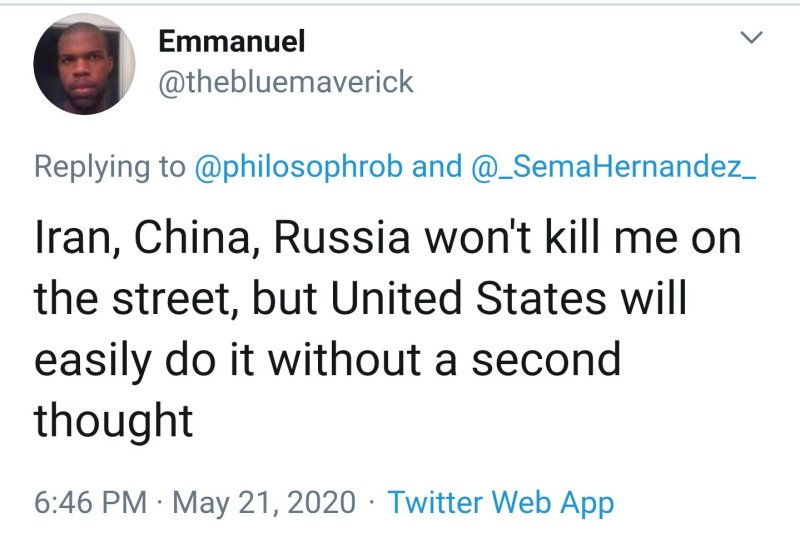 Tweet from Emmanuel, a Black man, with the handle @TheBlueMaverick: Iran, China, Russia won't kill me on the street, but United States will easily do it without a second thought.