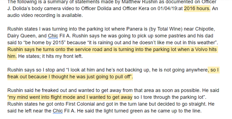 """The following is a summary of statements made by Matthew Rushin as documented on Officer J. Dolida's body camera video to Officer Dolida and Officer Kera on 01/04/19:at 2016 hours. An audio video recording is available.  Rushin states I was turning into the parking lot where Panera is (by Total Wine) near Chipotle, Dairy Queen, and Chic Fil A. Rushin says he was going to pick up some pastries and his dad said to """"be home by 2015"""" because """"it is raining out and he doesn't like me out in this weather"""". Rushin says he turns onto the service road and is turning into the parking lot when a Volvo hits him. He states; it hits my front left.   Rushin says so I stop and """"I look at him and he's not backing up, he is not going anywhere, so I freak out because I thought he was just going to pull off"""".  Rushin said he freaked out and wanted to get away from that area as soon as possible. He said """"my mind went into flight mode and I wanted to get away so I tore through the parking lot""""."""