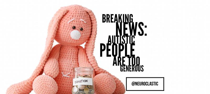 Breaking new - Autistic people are too generous. Neuroclastic. Pink stuffed animal bunny sitting in front of a donations jar.