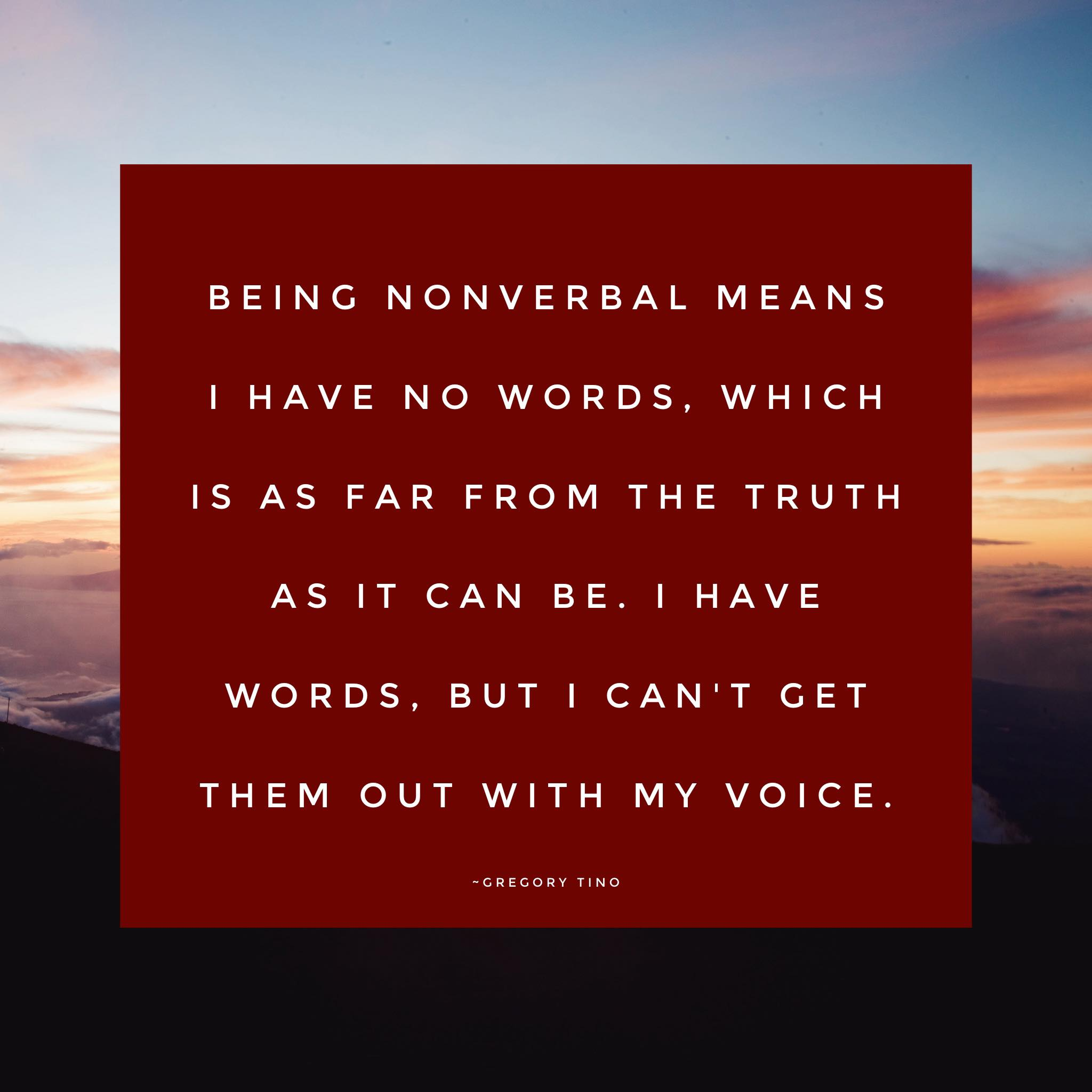 Being nonverbal means I have no words, which is as far from the truth as it can be. I have words, but I can't get them out with my voice. -Gregory Tino. Image has a colorful sky as the background with the quote above in a box.