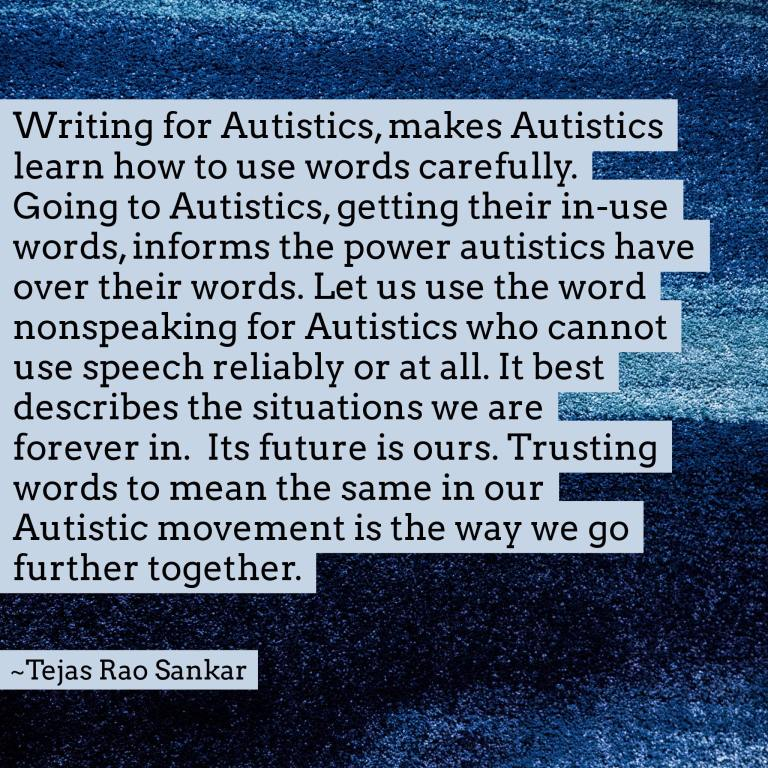 Writing for Autistics, makes Autistics learn how to use words carefully. Going to Autistics, getting their in-use words, informs the power autistics have over their words. Let us use the word nonspeaking for Autistics who cannot use speech reliably or at all. It best describes the situations we are forever in. Its future is ours. Trusting words to mean the same in our Autistic movement is the way we go further together. -Tejas Rao Sanker.