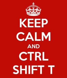 Keep Calm and CTRL SHIFT T