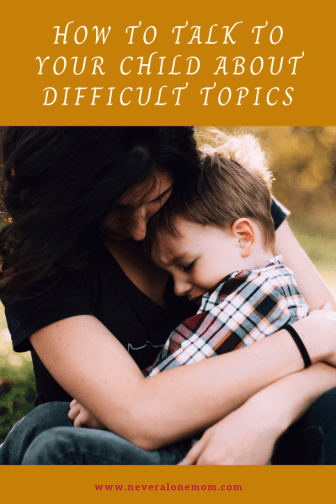 How to talk to your child about difficult topics |neveralonemom.com