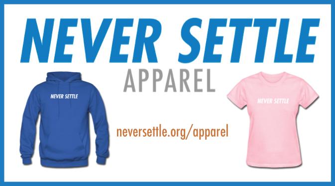 Shop for Never Settle Apparel at neversettle.org/apparel