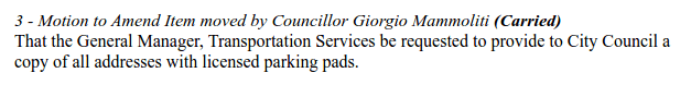 """3 - Motion to Amend Item moved by Councillor Giorgio Mammoliti (Carried) That the General Manager, Transportation Services be requested to provide to City Council a copy of all addresses with licensed parking pads."""