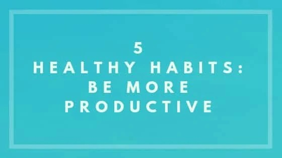 5 Healthy Habits: Be More Productive