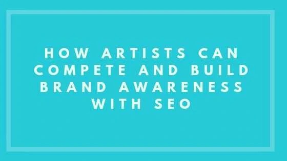 How Artists Can Compete And Build Brand Awareness With SEO