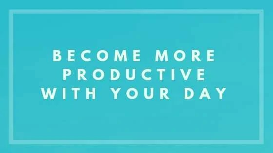 Become More Productive with Your Day