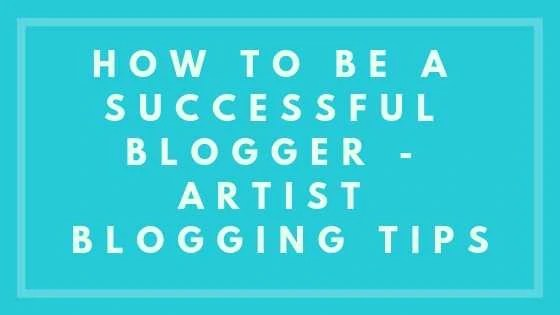 How To Be A Successful Blogger - Artist Blogging Tips