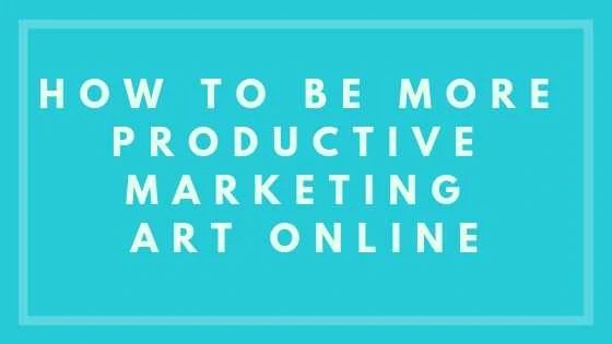 How to Be More Productive Marketing Art Online