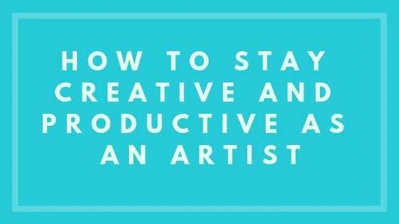 How To Stay Creative And Productive As An Artist