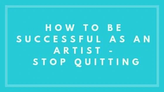 How To Be Successful As An Artist - Stop Quitting