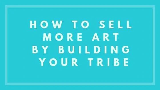 How To Sell More Art By Building Your Tribe