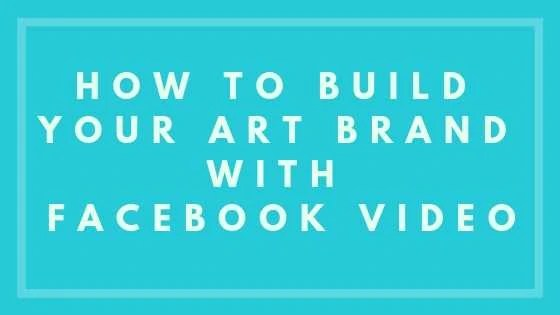 How To Build Your Art Brand With Facebook Video