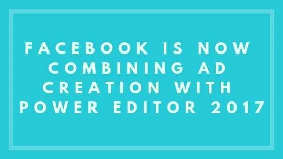 Facebook Is Now Combining Ad Creation with Power Editor 2017