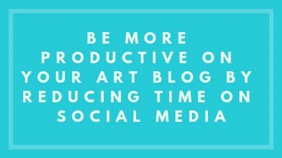 Be More Productive On Your Art Blog By Reducing Time On Social Media