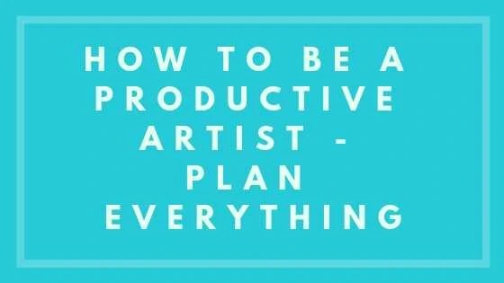 How To Be A Productive Artist - Plan Everything