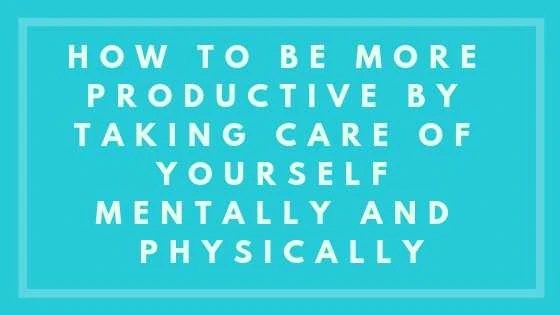 How To Be More Productive By Taking Care Of Yourself Mentally And Physically
