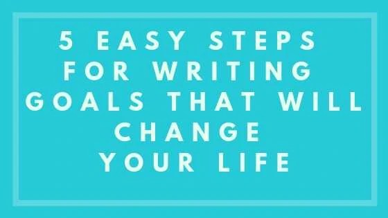 5 Easy Steps For Writing Goals That Will Change Your Life
