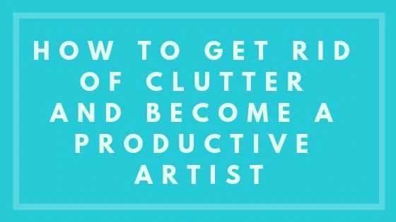 How To Get Rid Of Clutter And Become A Productive Artist