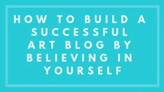 How To Build A Successful Art Blog By Believing In Yourself