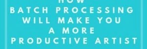 How Batch Processing Will Make You A More Productive Artist